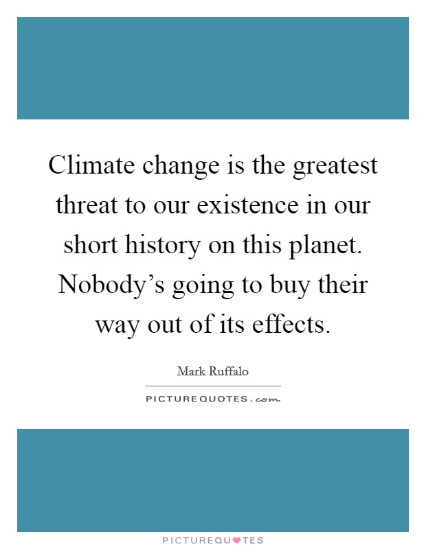 Climate change is the greatest threat to our existence in our short history on this planet. Nobody's going to buy their way out of its effects Picture Quote #1