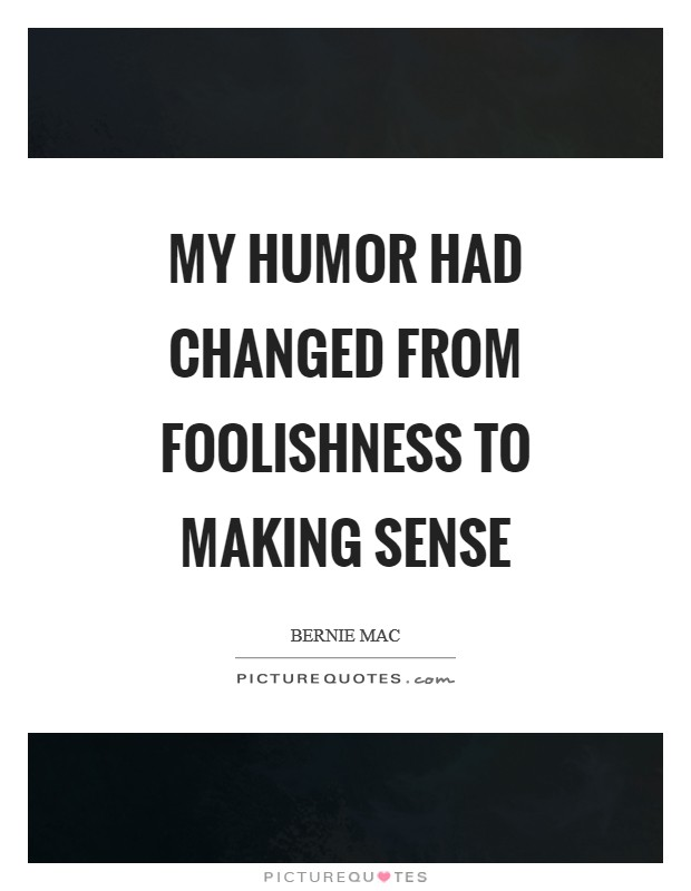 My humor had changed from foolishness to making sense Picture Quote #1