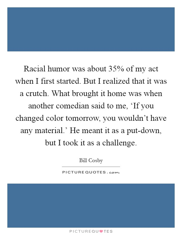 Racial humor was about 35% of my act when I first started. But I realized that it was a crutch. What brought it home was when another comedian said to me, 'If you changed color tomorrow, you wouldn't have any material.' He meant it as a put-down, but I took it as a challenge Picture Quote #1
