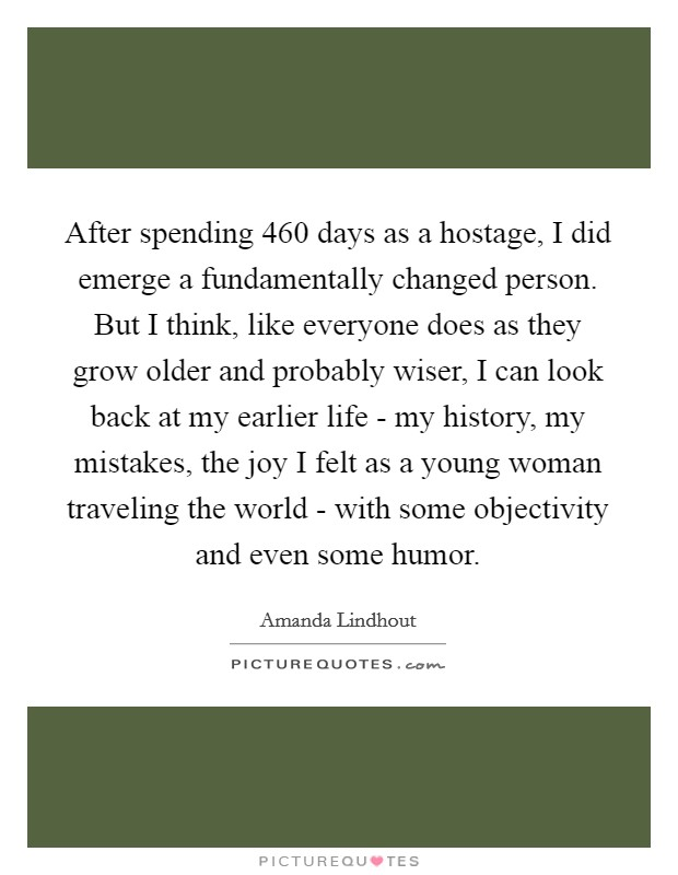 After spending 460 days as a hostage, I did emerge a fundamentally changed person. But I think, like everyone does as they grow older and probably wiser, I can look back at my earlier life - my history, my mistakes, the joy I felt as a young woman traveling the world - with some objectivity and even some humor Picture Quote #1