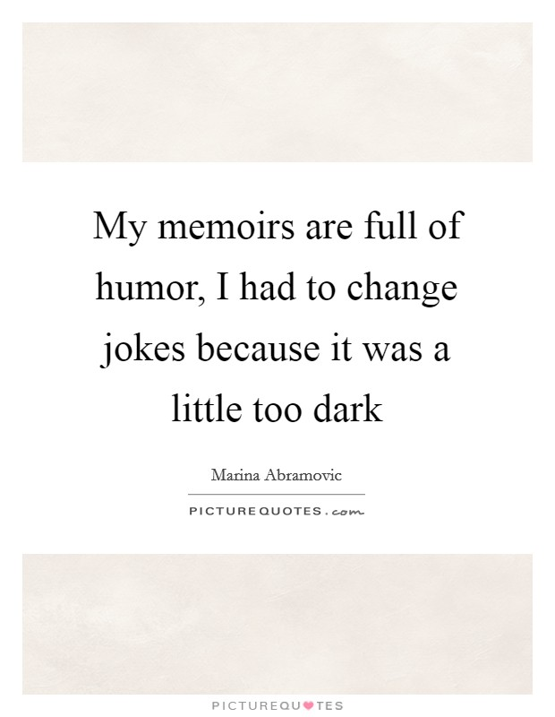My memoirs are full of humor, I had to change jokes because it was a little too dark Picture Quote #1