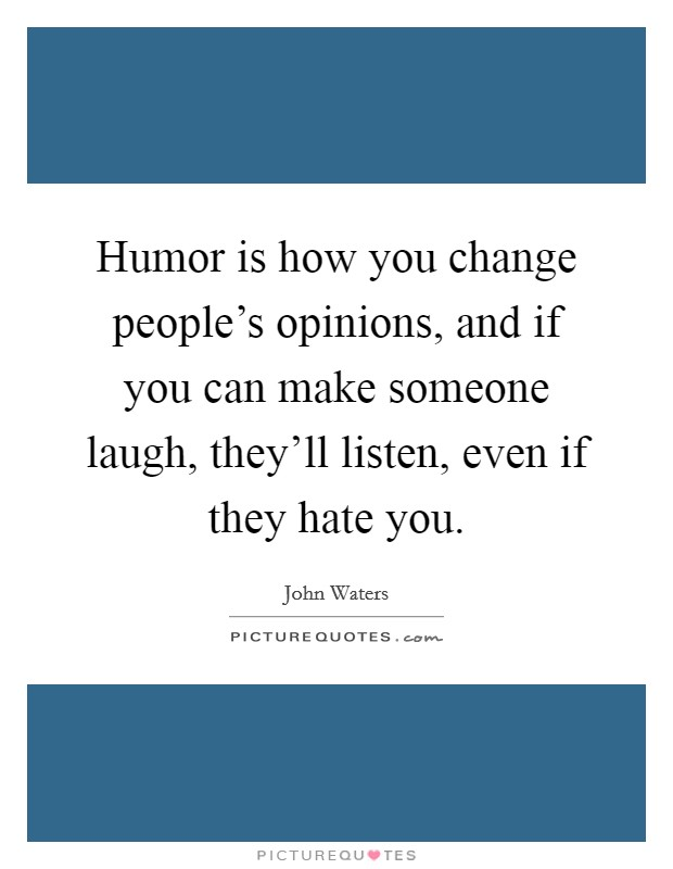 Humor is how you change people's opinions, and if you can make someone laugh, they'll listen, even if they hate you Picture Quote #1