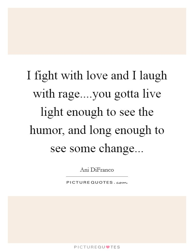 I fight with love and I laugh with rage....you gotta live light enough to see the humor, and long enough to see some change Picture Quote #1