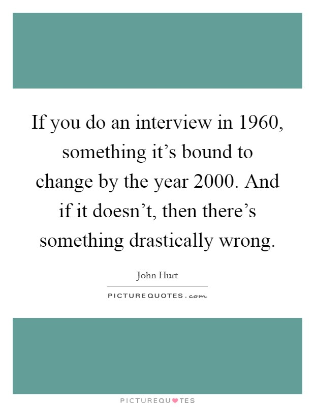 If you do an interview in 1960, something it's bound to change by the year 2000. And if it doesn't, then there's something drastically wrong Picture Quote #1