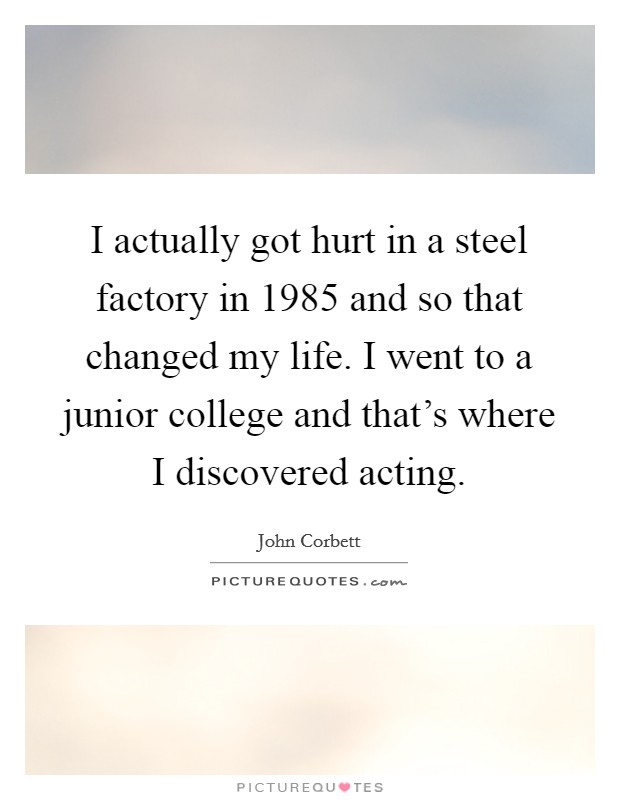 I actually got hurt in a steel factory in 1985 and so that changed my life. I went to a junior college and that's where I discovered acting Picture Quote #1