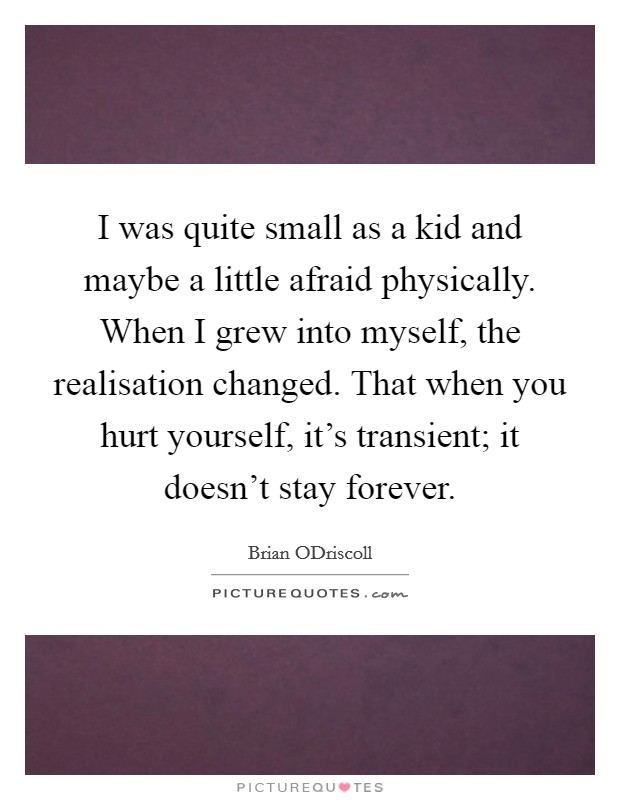 I was quite small as a kid and maybe a little afraid physically. When I grew into myself, the realisation changed. That when you hurt yourself, it's transient; it doesn't stay forever Picture Quote #1