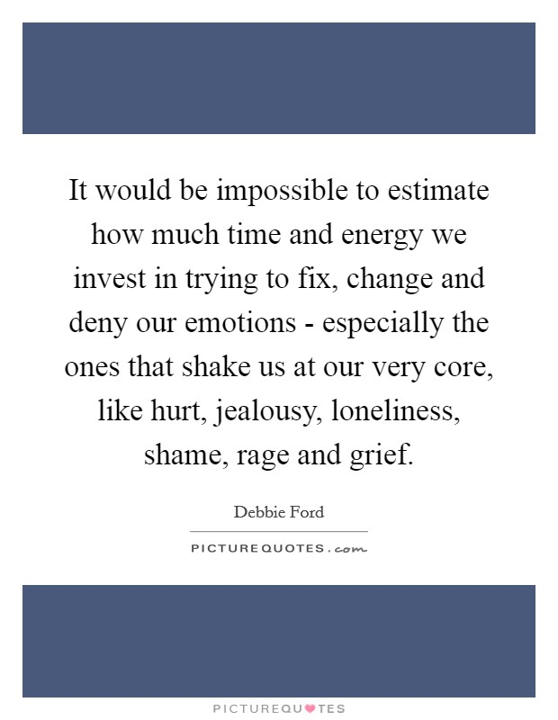 It would be impossible to estimate how much time and energy we invest in trying to fix, change and deny our emotions - especially the ones that shake us at our very core, like hurt, jealousy, loneliness, shame, rage and grief Picture Quote #1