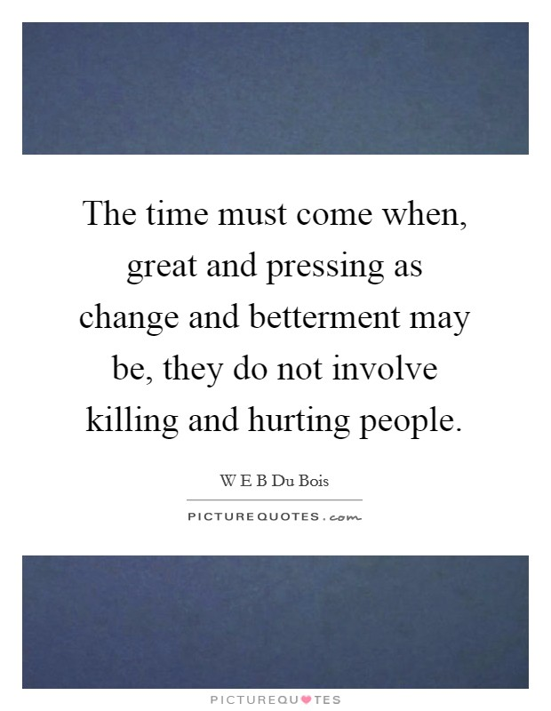 The time must come when, great and pressing as change and betterment may be, they do not involve killing and hurting people Picture Quote #1
