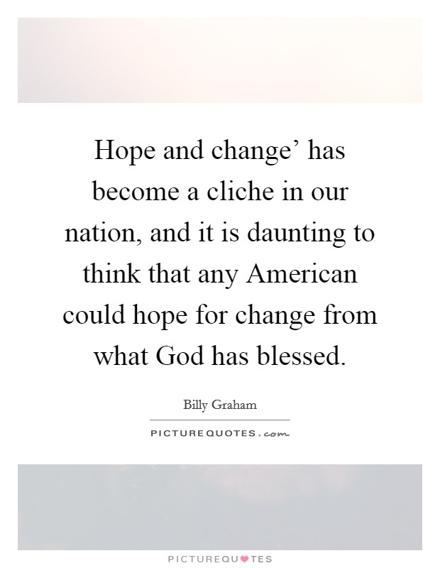 Hope and change' has become a cliche in our nation, and it is daunting to think that any American could hope for change from what God has blessed Picture Quote #1