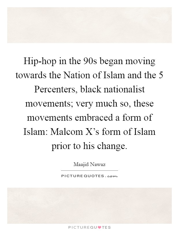 Hip-hop in the  90s began moving towards the Nation of Islam and the 5 Percenters, black nationalist movements; very much so, these movements embraced a form of Islam: Malcom X's form of Islam prior to his change Picture Quote #1