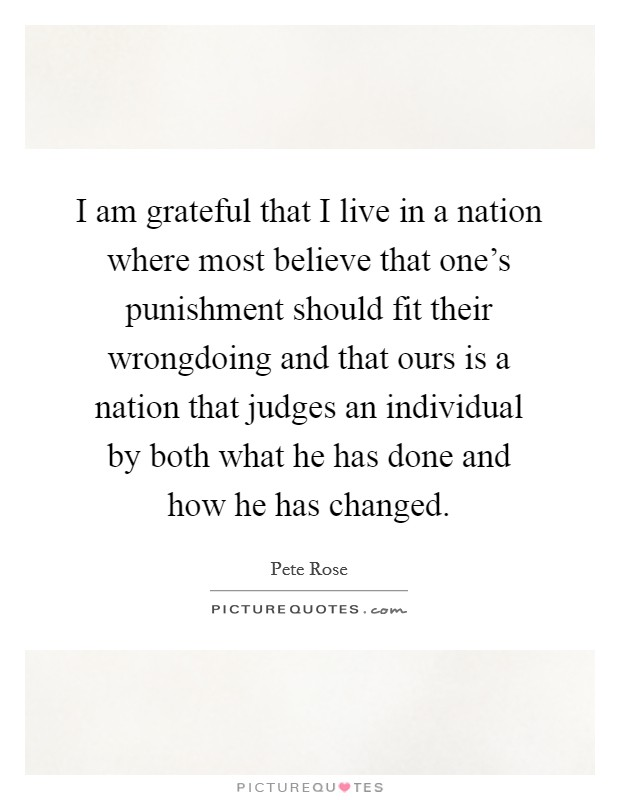 I am grateful that I live in a nation where most believe that one's punishment should fit their wrongdoing and that ours is a nation that judges an individual by both what he has done and how he has changed Picture Quote #1