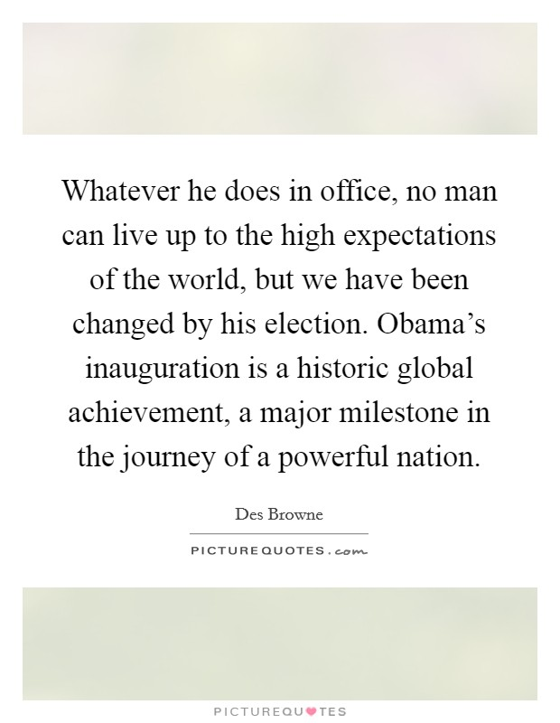 Whatever he does in office, no man can live up to the high expectations of the world, but we have been changed by his election. Obama's inauguration is a historic global achievement, a major milestone in the journey of a powerful nation. Picture Quote #1