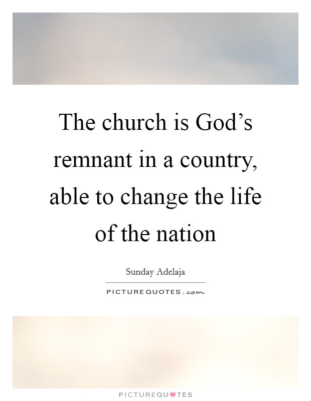 The church is God's remnant in a country, able to change the life of the nation Picture Quote #1