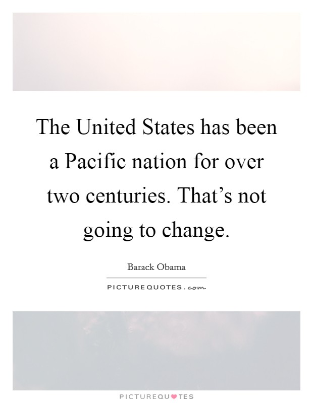 The United States has been a Pacific nation for over two centuries. That's not going to change Picture Quote #1