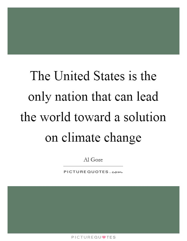 The United States is the only nation that can lead the world toward a solution on climate change Picture Quote #1