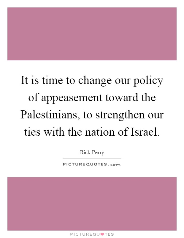 It is time to change our policy of appeasement toward the Palestinians, to strengthen our ties with the nation of Israel Picture Quote #1