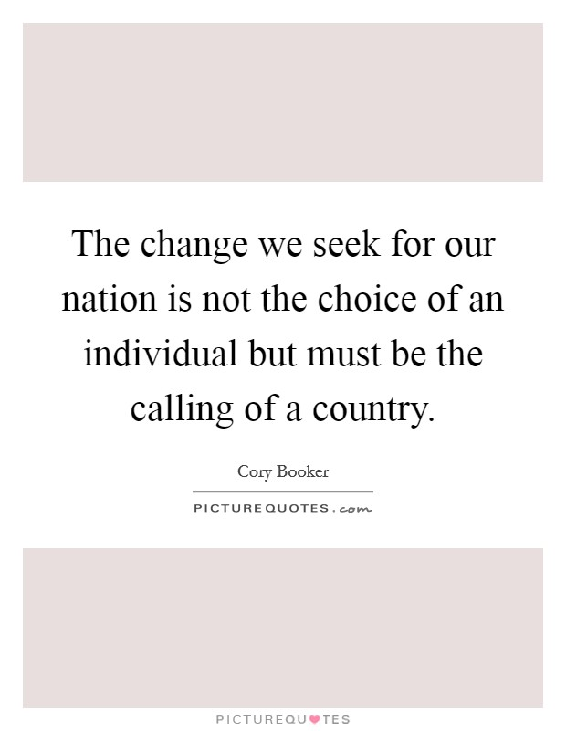 The change we seek for our nation is not the choice of an individual but must be the calling of a country Picture Quote #1