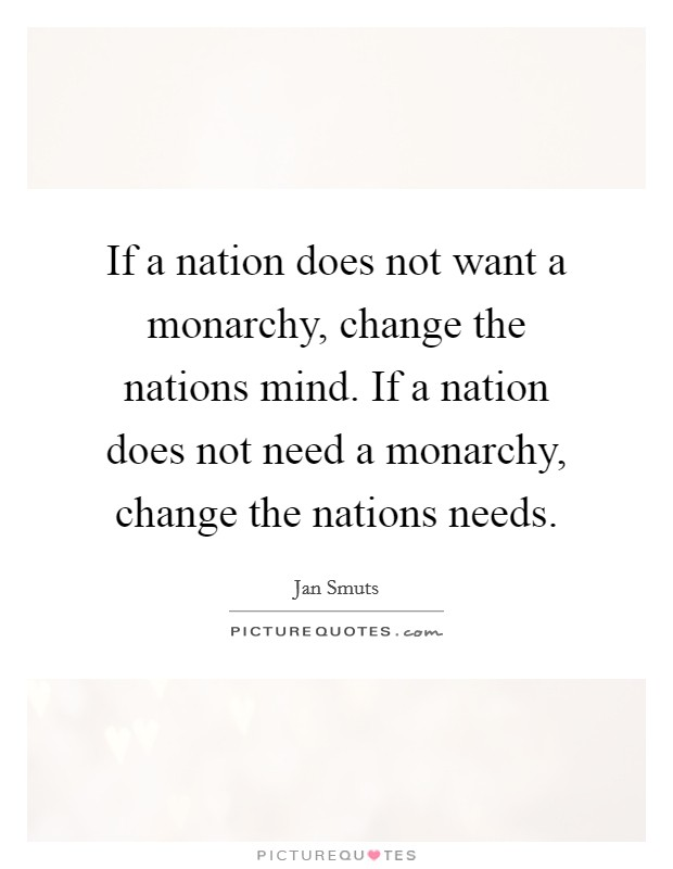 If a nation does not want a monarchy, change the nations mind. If a nation does not need a monarchy, change the nations needs Picture Quote #1