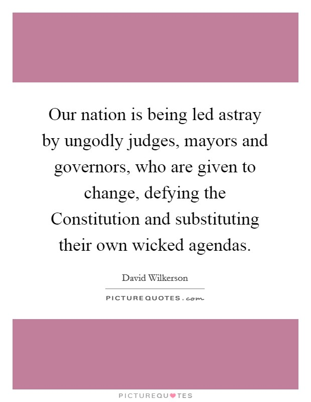 Our nation is being led astray by ungodly judges, mayors and governors, who are given to change, defying the Constitution and substituting their own wicked agendas Picture Quote #1