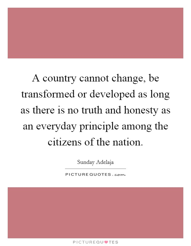 A country cannot change, be transformed or developed as long as there is no truth and honesty as an everyday principle among the citizens of the nation Picture Quote #1
