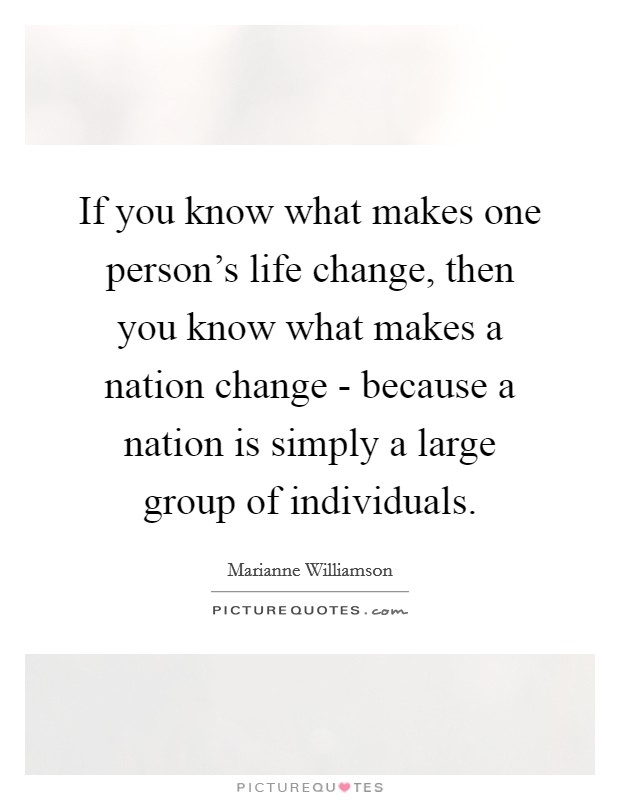 If you know what makes one person's life change, then you know what makes a nation change - because a nation is simply a large group of individuals Picture Quote #1