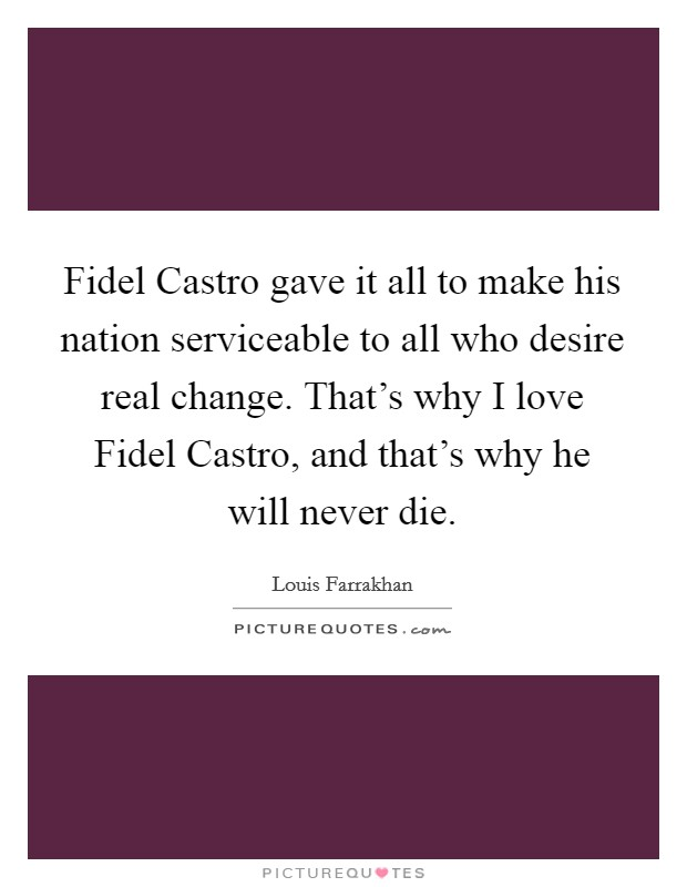 Fidel Castro gave it all to make his nation serviceable to all who desire real change. That's why I love Fidel Castro, and that's why he will never die Picture Quote #1