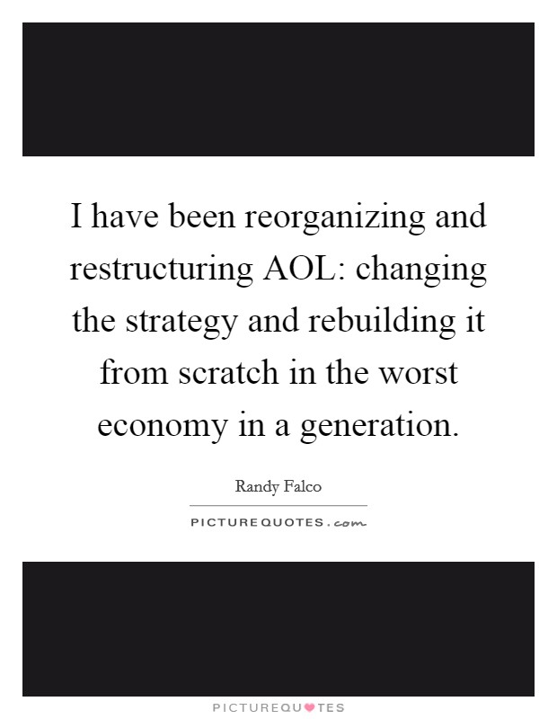 I have been reorganizing and restructuring AOL: changing the strategy and rebuilding it from scratch in the worst economy in a generation Picture Quote #1