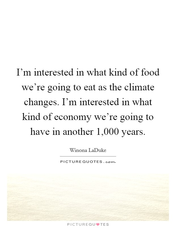 I'm interested in what kind of food we're going to eat as the climate changes. I'm interested in what kind of economy we're going to have in another 1,000 years Picture Quote #1