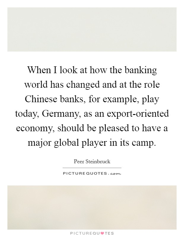 When I look at how the banking world has changed and at the role Chinese banks, for example, play today, Germany, as an export-oriented economy, should be pleased to have a major global player in its camp Picture Quote #1