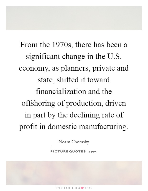 From the 1970s, there has been a significant change in the U.S. economy, as planners, private and state, shifted it toward financialization and the offshoring of production, driven in part by the declining rate of profit in domestic manufacturing Picture Quote #1