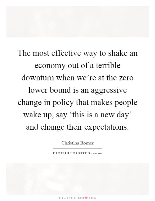 The most effective way to shake an economy out of a terrible downturn when we're at the zero lower bound is an aggressive change in policy that makes people wake up, say 'this is a new day' and change their expectations Picture Quote #1