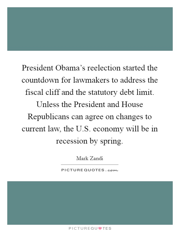 President Obama's reelection started the countdown for lawmakers to address the fiscal cliff and the statutory debt limit. Unless the President and House Republicans can agree on changes to current law, the U.S. economy will be in recession by spring Picture Quote #1