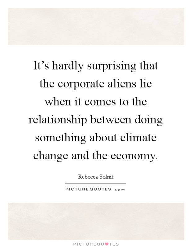 It's hardly surprising that the corporate aliens lie when it comes to the relationship between doing something about climate change and the economy Picture Quote #1