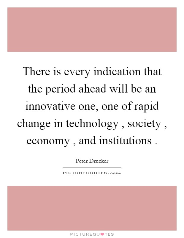 There is every indication that the period ahead will be an innovative one, one of rapid change in technology , society , economy , and institutions  Picture Quote #1