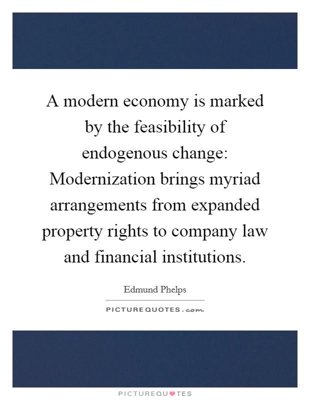 A modern economy is marked by the feasibility of endogenous change: Modernization brings myriad arrangements from expanded property rights to company law and financial institutions Picture Quote #1