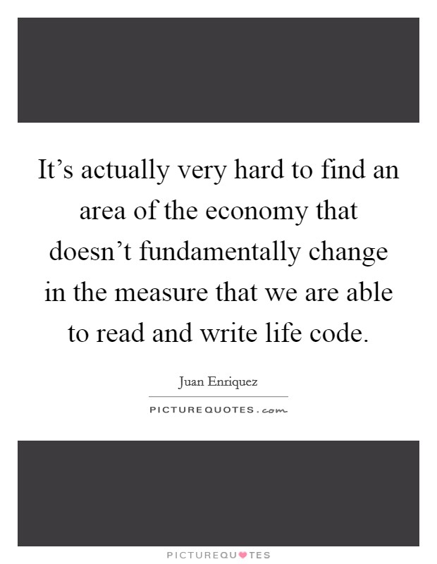 It's actually very hard to find an area of the economy that doesn't fundamentally change in the measure that we are able to read and write life code Picture Quote #1