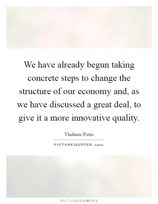 We have already begun taking concrete steps to change the structure of our economy and, as we have discussed a great deal, to give it a more innovative quality Picture Quote #1