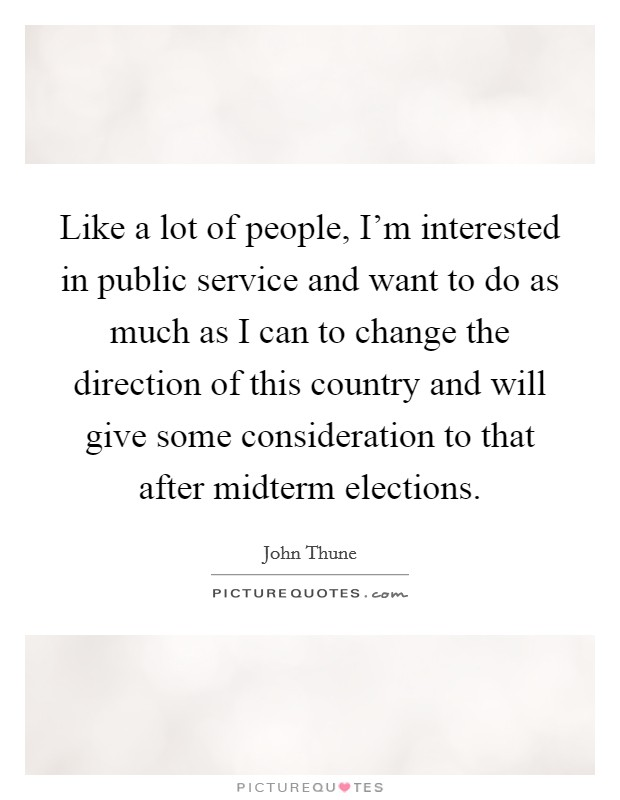 Like a lot of people, I'm interested in public service and want to do as much as I can to change the direction of this country and will give some consideration to that after midterm elections Picture Quote #1