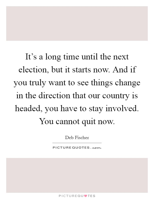 It's a long time until the next election, but it starts now. And if you truly want to see things change in the direction that our country is headed, you have to stay involved. You cannot quit now Picture Quote #1