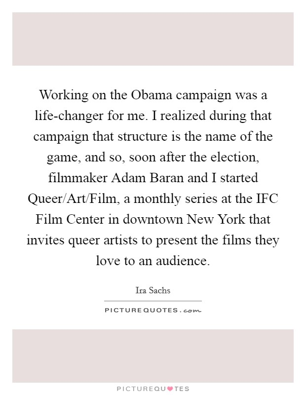 Working on the Obama campaign was a life-changer for me. I realized during that campaign that structure is the name of the game, and so, soon after the election, filmmaker Adam Baran and I started Queer/Art/Film, a monthly series at the IFC Film Center in downtown New York that invites queer artists to present the films they love to an audience Picture Quote #1