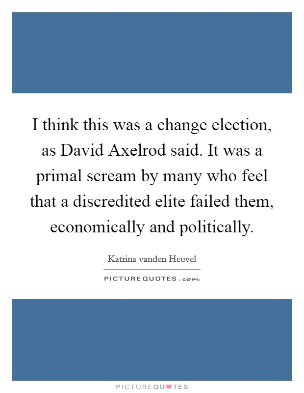 I think this was a change election, as David Axelrod said. It was a primal scream by many who feel that a discredited elite failed them, economically and politically Picture Quote #1