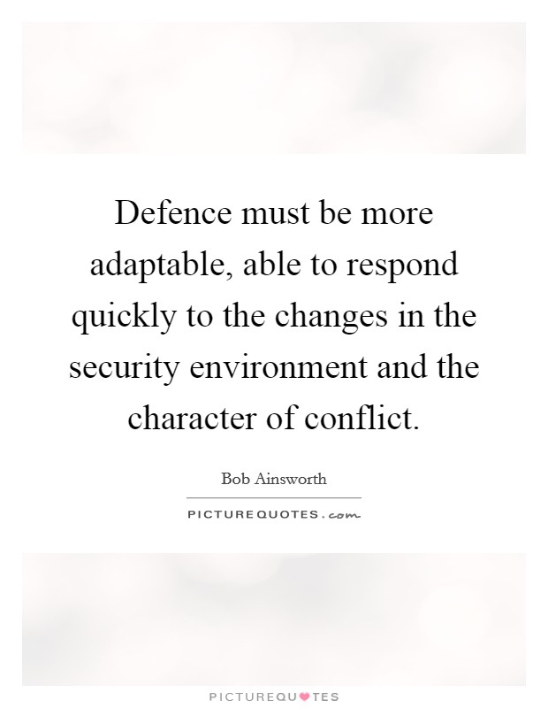 Defence must be more adaptable, able to respond quickly to the changes in the security environment and the character of conflict Picture Quote #1