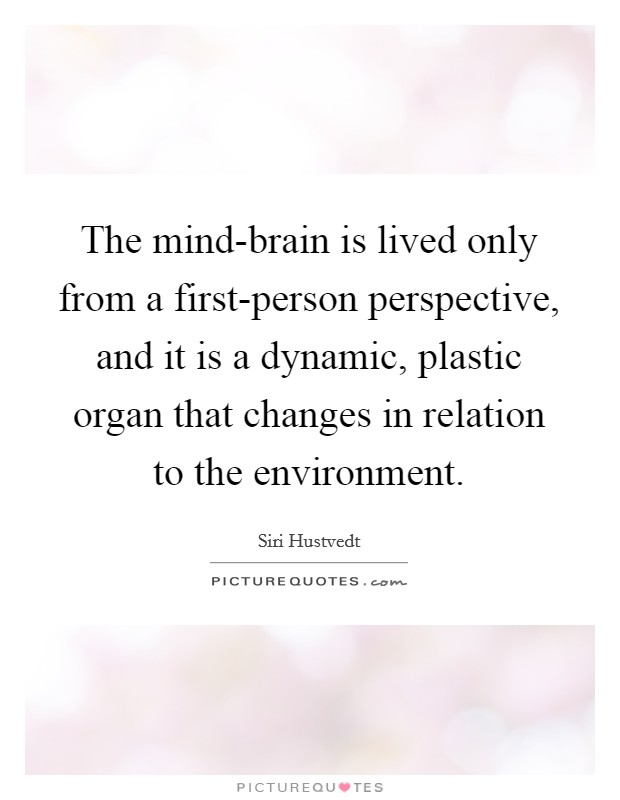 The mind-brain is lived only from a first-person perspective, and it is a dynamic, plastic organ that changes in relation to the environment Picture Quote #1
