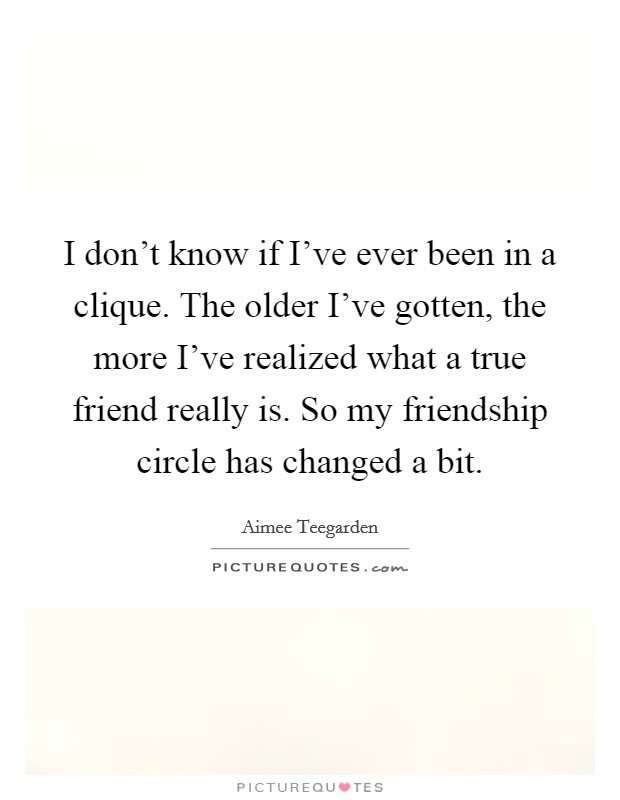 I don't know if I've ever been in a clique. The older I've gotten, the more I've realized what a true friend really is. So my friendship circle has changed a bit Picture Quote #1