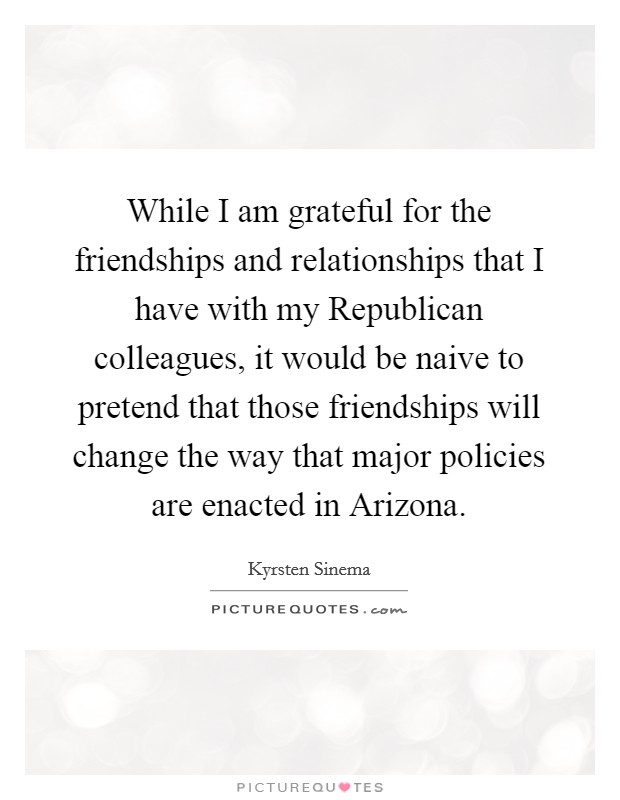 While I am grateful for the friendships and relationships that I have with my Republican colleagues, it would be naive to pretend that those friendships will change the way that major policies are enacted in Arizona Picture Quote #1