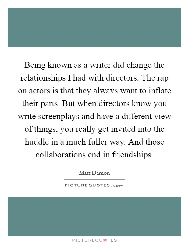 Being known as a writer did change the relationships I had with directors. The rap on actors is that they always want to inflate their parts. But when directors know you write screenplays and have a different view of things, you really get invited into the huddle in a much fuller way. And those collaborations end in friendships Picture Quote #1