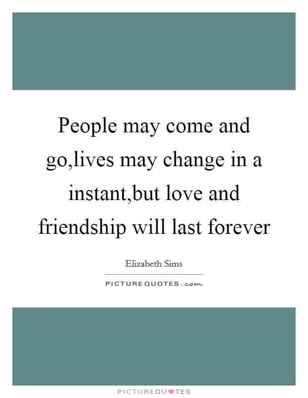 People may come and go,lives may change in a instant,but love and friendship will last forever Picture Quote #1