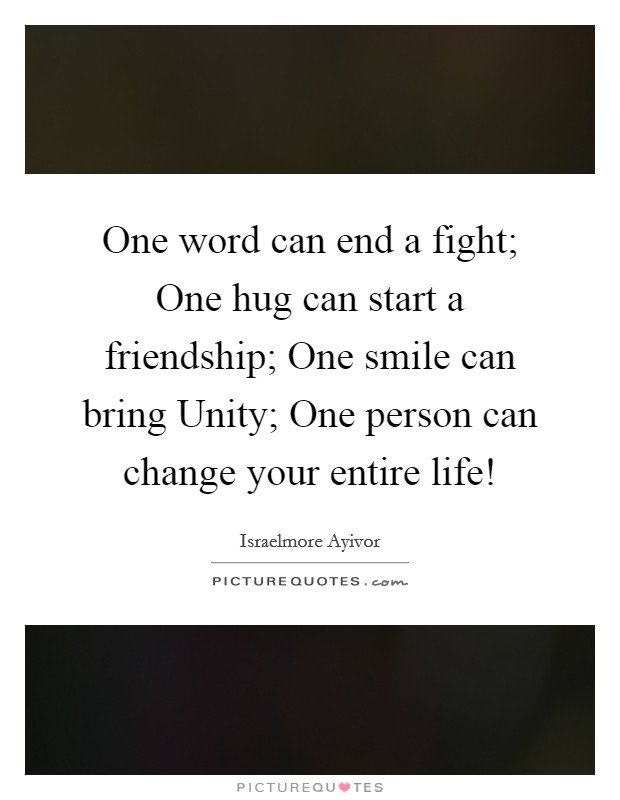 One word can end a fight; One hug can start a friendship; One smile can bring Unity; One person can change your entire life! Picture Quote #1