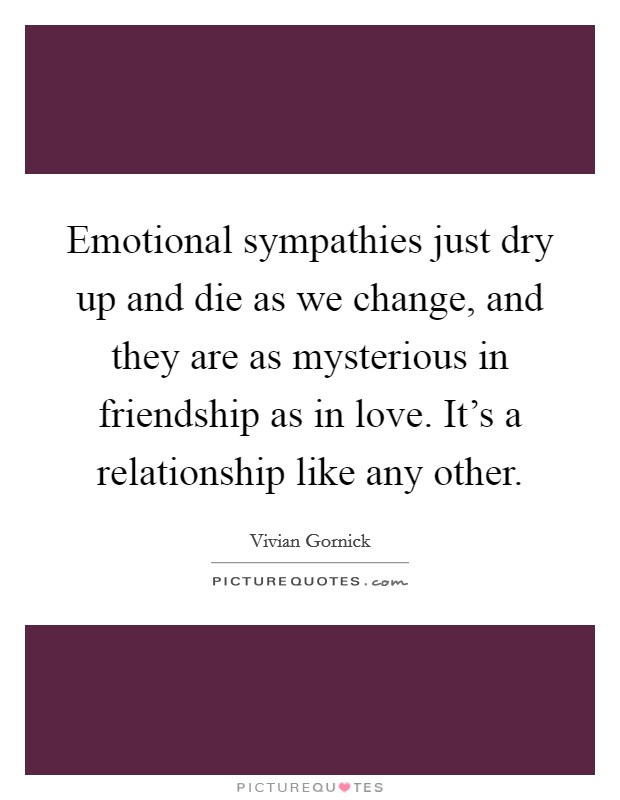 Emotional sympathies just dry up and die as we change, and they are as mysterious in friendship as in love. It's a relationship like any other Picture Quote #1
