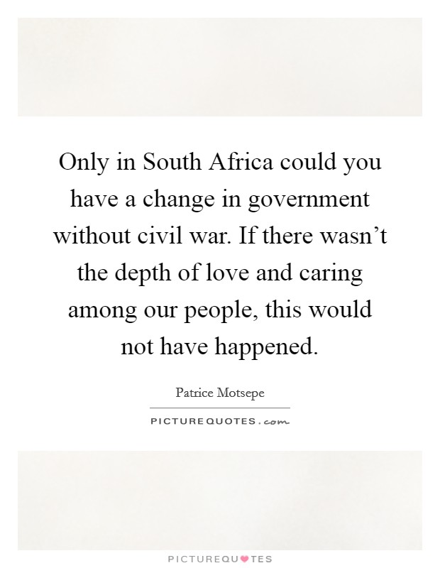 Only in South Africa could you have a change in government without civil war. If there wasn't the depth of love and caring among our people, this would not have happened Picture Quote #1